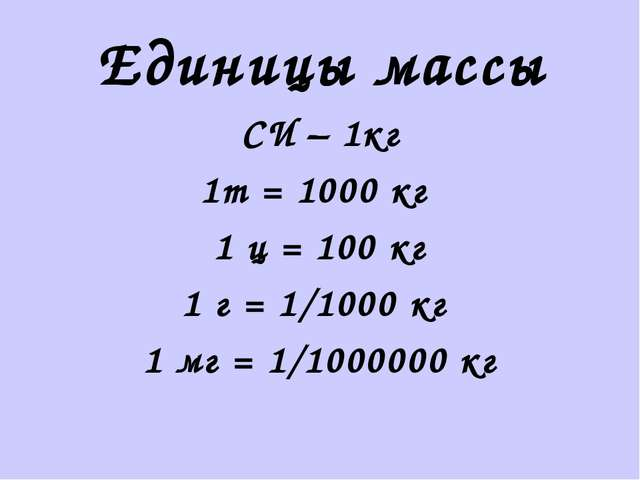Единицы массы СИ – 1кг 1т = 1000 кг 1 ц = 100 кг 1 г = 1/1000 кг 1 мг = 1/100...