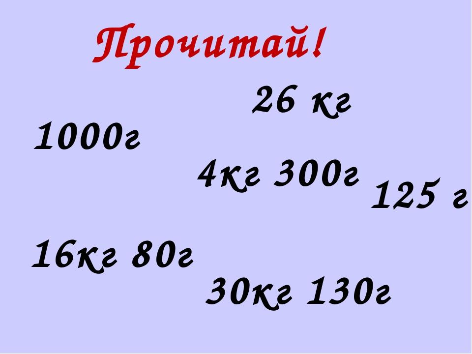 Прочитай! 26 кг 125 г 4кг 300г 30кг 130г 16кг 80г 1000г