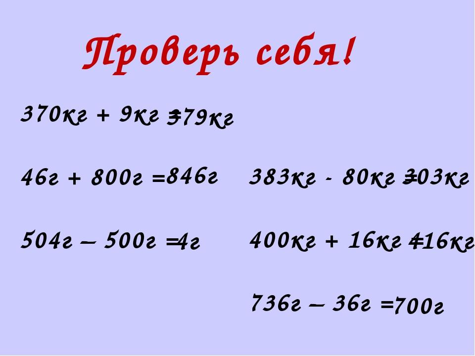 Проверь себя! 370кг + 9кг = 46г + 800г = 504г – 500г = 383кг - 80кг = 400кг +...
