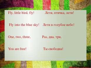 Fly, little bird, fly! Лети, птичка, лети! Fly into the blue sky! Лети в гол