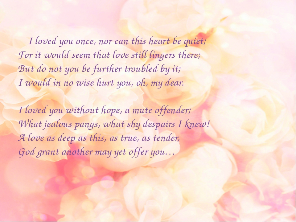 I loved you once, nor can this heart be quiet; For it would seem that love s...