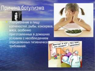 Причина ботулизма Употребление в пищу копченостей, рыбы, консервов, мяса, осо