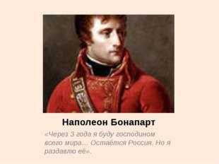 Наполеон Бонапарт «Через 3 года я буду господином всего мира… Остаётся Россия
