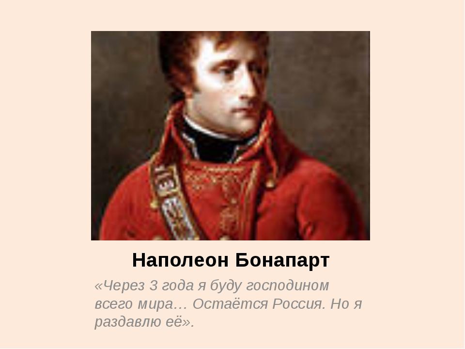 Наполеон Бонапарт «Через 3 года я буду господином всего мира… Остаётся Россия...