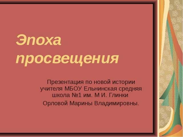 Эпоха просвещения Презентация по новой истории учителя МБОУ Ельнинская средня...