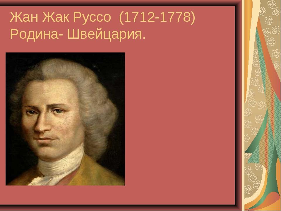 Жан Жак Руссо (1712-1778) Родина- Швейцария.