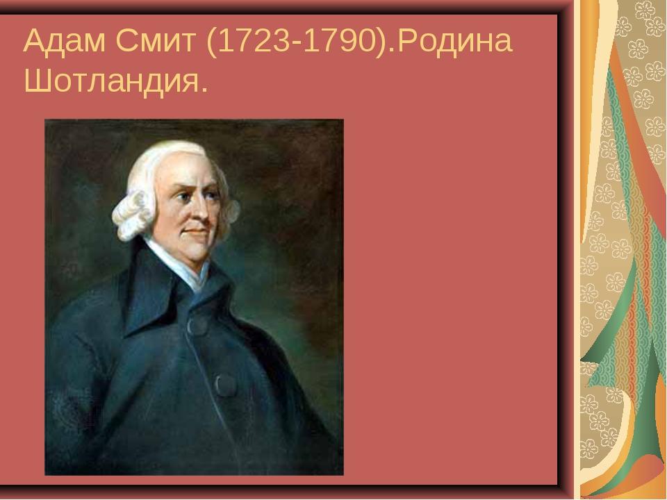 Адам Смит (1723-1790).Родина Шотландия.