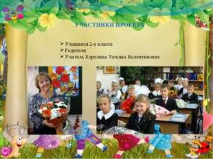 УЧАСТНИКИ ПРОЕКТА Учащиеся 2-а класса Родители Учитель Карелина Татьяна Вален