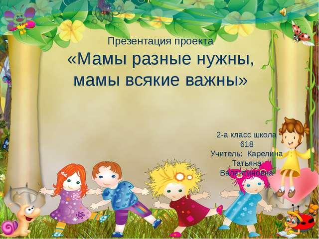 Презентация проекта «Мамы разные нужны, мамы всякие важны» 2-а класс школа 61...
