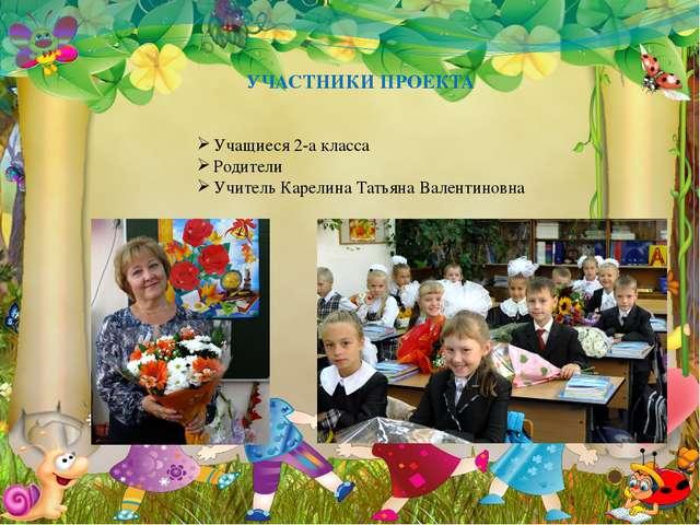 УЧАСТНИКИ ПРОЕКТА Учащиеся 2-а класса Родители Учитель Карелина Татьяна Вален...