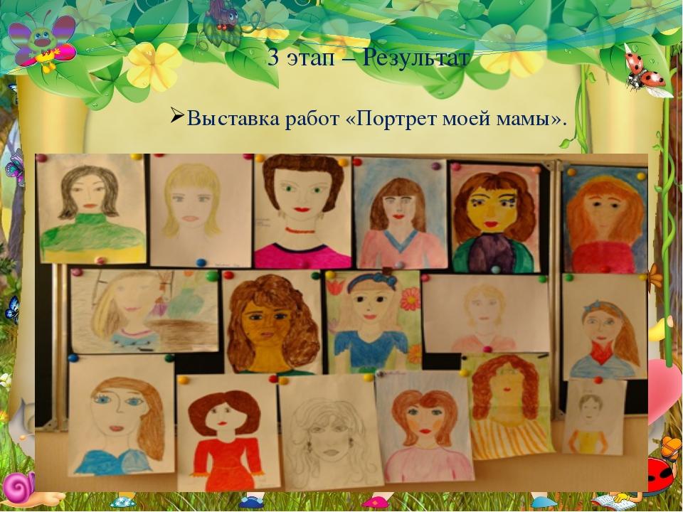 3 этап – Результат Выставка работ «Портрет моей мамы».