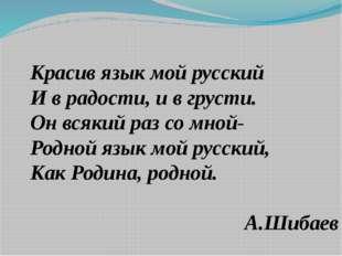 Красив язык мой русский И в радости, и в грусти. Он всякий раз со мной- Родно
