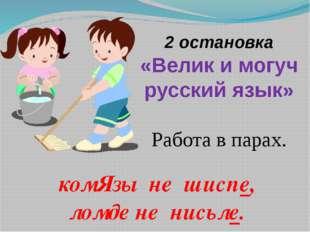 2 остановка «Велик и могуч русский язык» Работа в парах. комЯзы не шиспе, лом