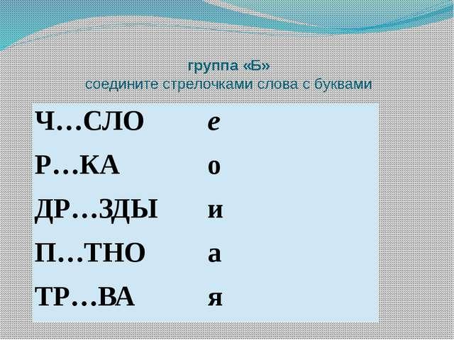 группа «Б» соедините стрелочками слова с буквами Ч…СЛО е Р…КА о ДР…ЗДЫ и П…ТН...