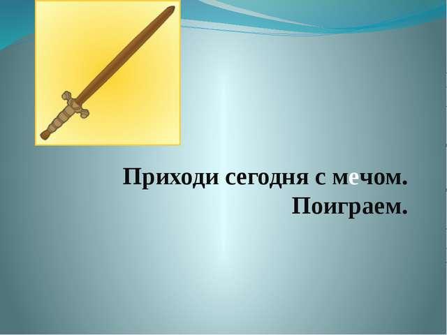 Приходи сегодня с мечом. Поиграем.