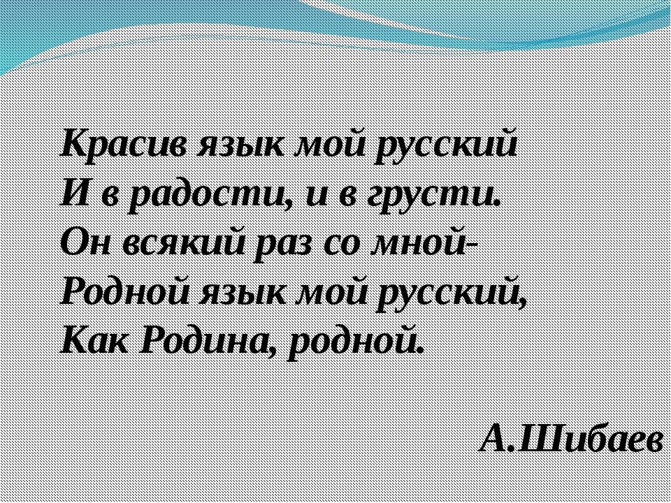 Красив язык мой русский И в радости, и в грусти. Он всякий раз со мной- Родно...