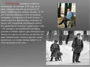 Л.Н.Толстой,увлекался ездой на велосипеде, на лошади. В 82 года он за день