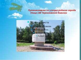 Путешествуем по улицам родного города Улица 148 Черниговской дивизии