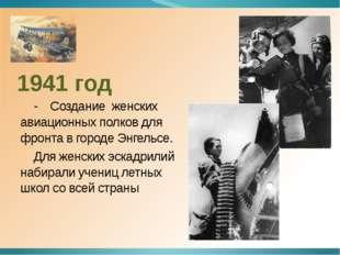 1941 год - Создание женских авиационных полков для фронта в городе Энгельсе.