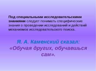 Я. А. Каменский сказал: «Обучая других, обучаешься сам». Под специальными исс
