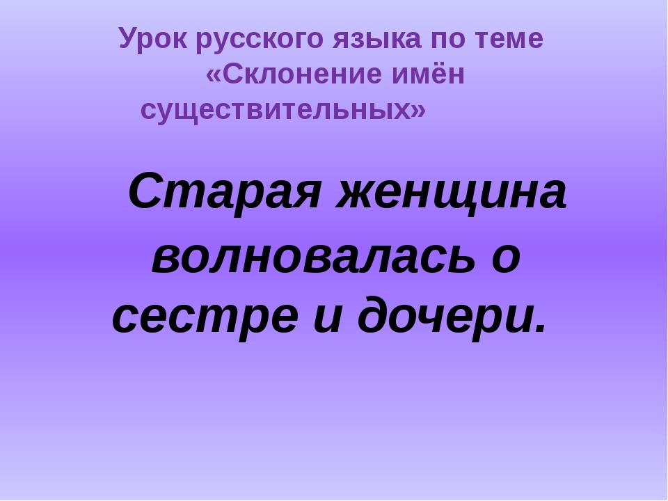 Старая женщина волновалась о сестре и дочери. Урок русского языка по теме «С...