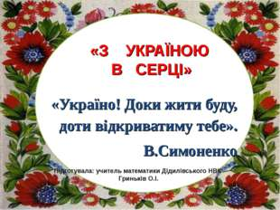 «Україно! Доки жити буду, доти відкриватиму тебе». В.Симоненко Підготувала: у