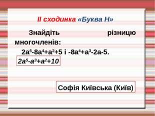 ІІ сходинка «Буква Н» Знайдіть різницю многочленів: 2а5-8а4+а2+5 і -8а4+а3-2