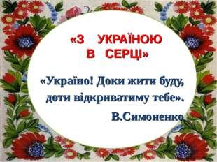 «Україно! Доки жити буду, доти відкриватиму тебе». В.Симоненко «З УКРАЇНОЮ В