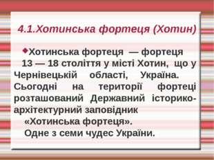 4.1.Хотинська фортеця (Хотин) Хотинська фортеця — фортеця 13 — 18 століття у