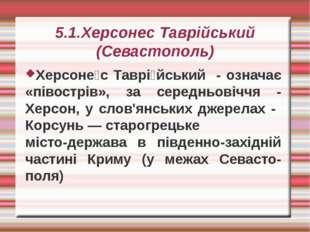 5.1.Херсонес Таврійський (Севастополь) Херсоне́с Таврі́йський - означає «піво