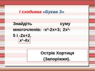 І сходинка «Буква З» Знайдіть суму многочленів: -х2-2х+3; 2х2-5 і -2х+2. х2-4