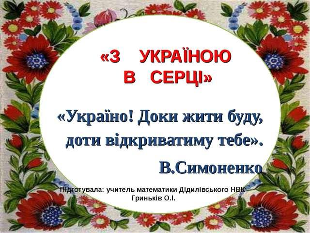 «Україно! Доки жити буду, доти відкриватиму тебе». В.Симоненко Підготувала: у...