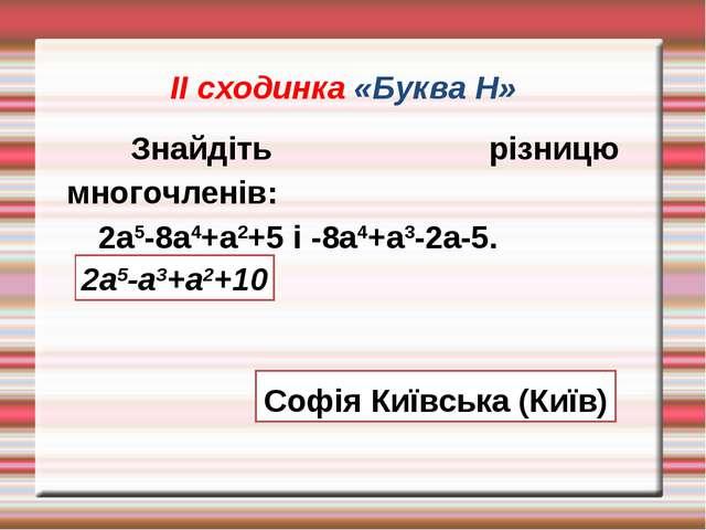 ІІ сходинка «Буква Н» Знайдіть різницю многочленів: 2а5-8а4+а2+5 і -8а4+а3-2...