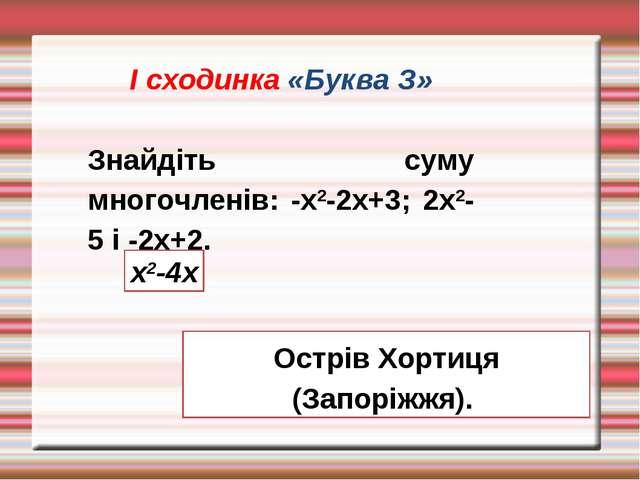 І сходинка «Буква З» Знайдіть суму многочленів: -х2-2х+3; 2х2-5 і -2х+2. х2-4...