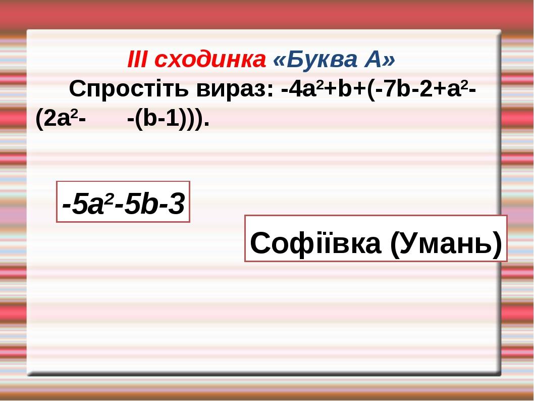 ІІІ сходинка «Буква А» Спростіть вираз: -4а2+b+(-7b-2+а2-(2а2- -(b-1))). -5а2...