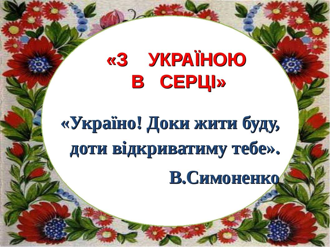 «Україно! Доки жити буду, доти відкриватиму тебе». В.Симоненко «З УКРАЇНОЮ В...