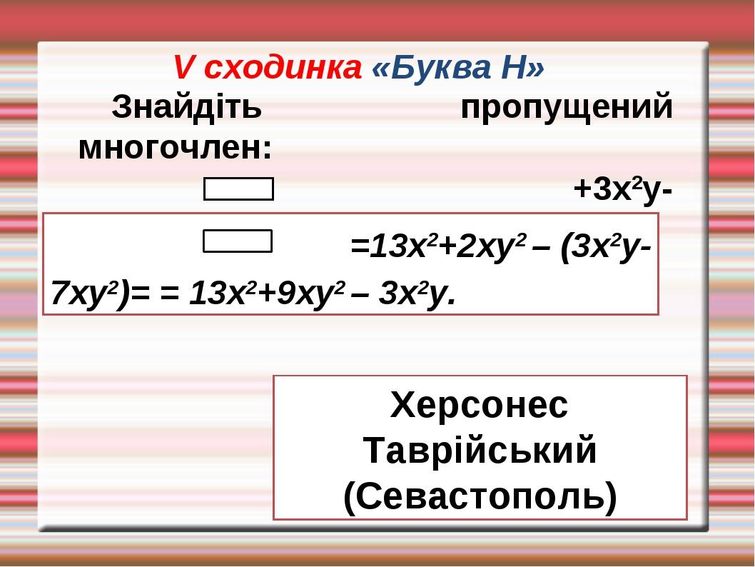 V сходинка «Буква Н» Знайдіть пропущений многочлен: +3х2у-7ху2=13х2+2ху2. =13...