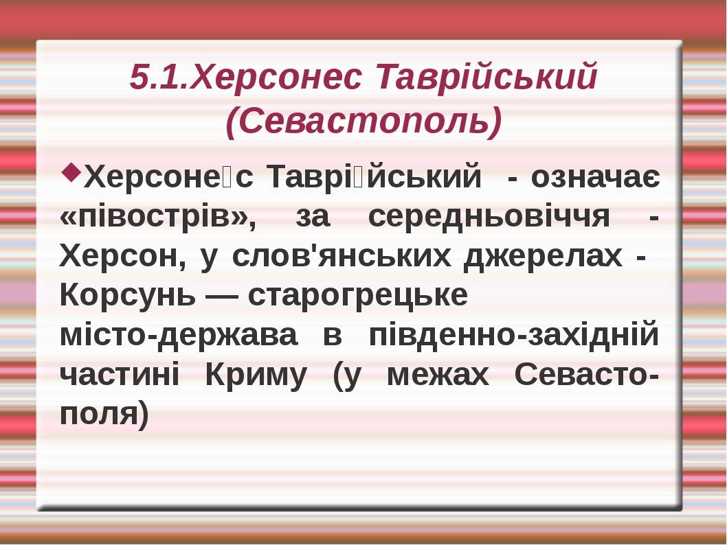 5.1.Херсонес Таврійський (Севастополь) Херсоне́с Таврі́йський - означає «піво...