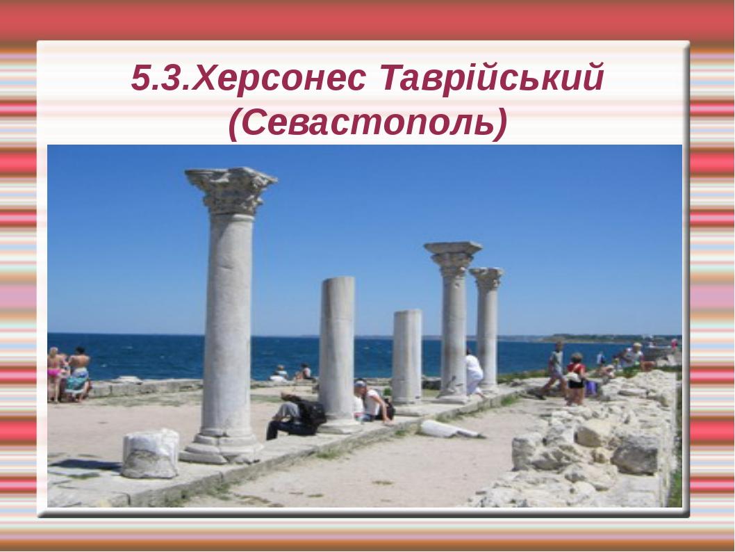 5.3.Херсонес Таврійський (Севастополь)
