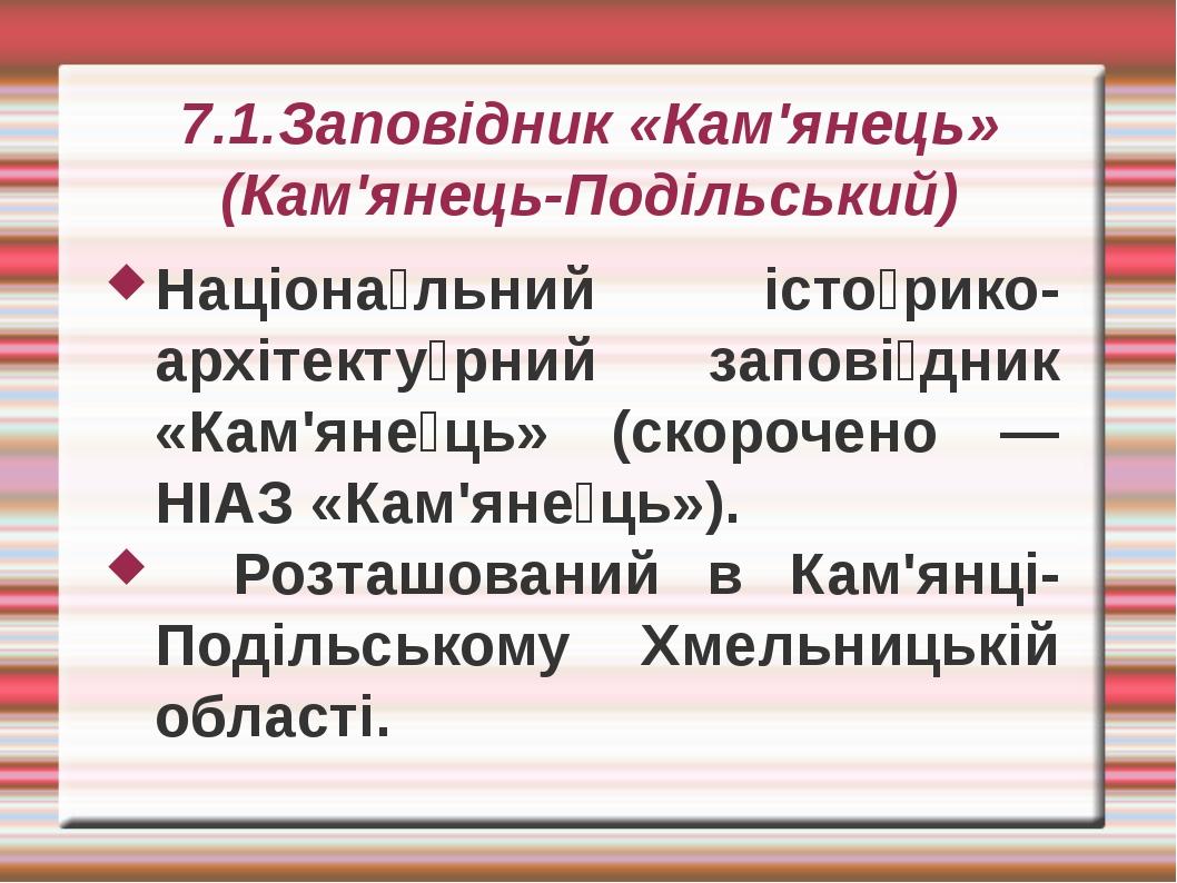 7.1.Заповідник «Кам'янець» (Кам'янець-Подільський) Націона́льний істо́рико-ар...