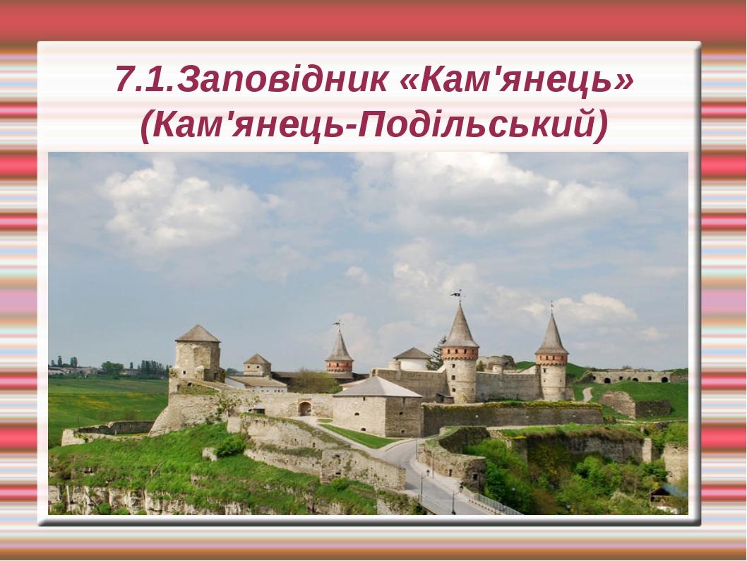 7.1.Заповідник «Кам'янець» (Кам'янець-Подільський)