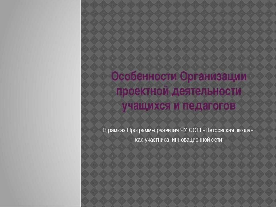 Особенности Организации проектной деятельности учащихся и педагогов В рамках...