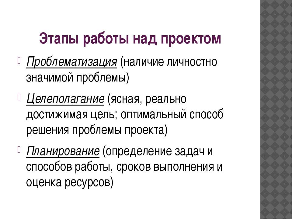 Этапы работы над проектом Проблематизация (наличие личностно значимой проблем...