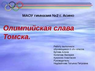 Олимпийская слава Томска. Работу выполнили обучающиеся 4 «А» класса: Бутова А