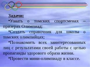 Задачи: Узнать о томских спортсменах – призерах Олимпиад; Создать справочник