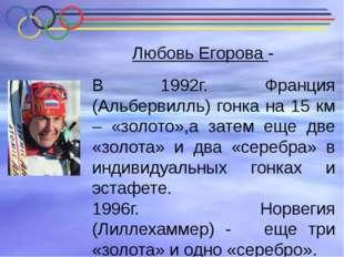 Любовь Егорова - В 1992г. Франция (Альбервилль) гонка на 15 км – «золото»,а з