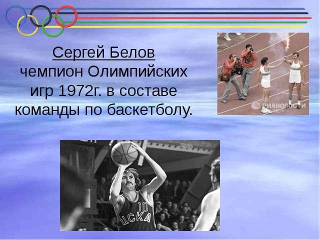 Сергей Белов чемпион Олимпийских игр 1972г. в составе команды по баскетболу.