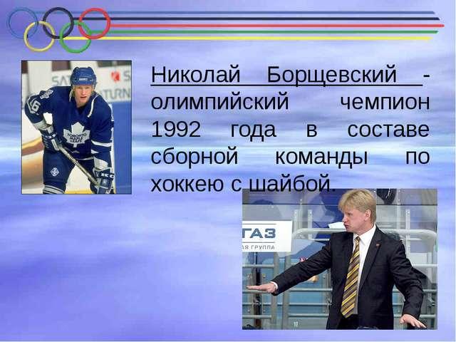 Николай Борщевский - олимпийский чемпион 1992 года в составе сборной команды...