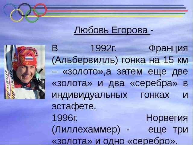 Любовь Егорова - В 1992г. Франция (Альбервилль) гонка на 15 км – «золото»,а з...