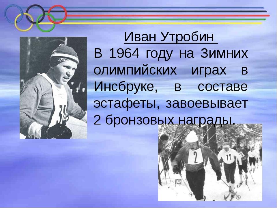 Иван Утробин В 1964 году на Зимних олимпийских играх в Инсбруке, в составе эс...